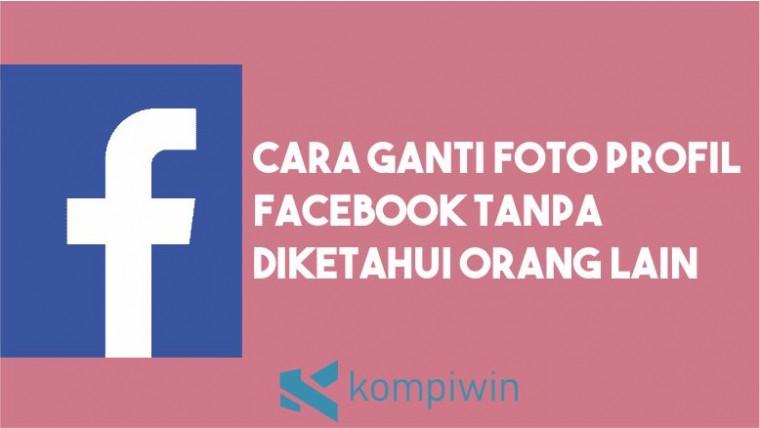 Cara Ganti Foto Profil Facebook Tanpa Diketahui Orang Lain