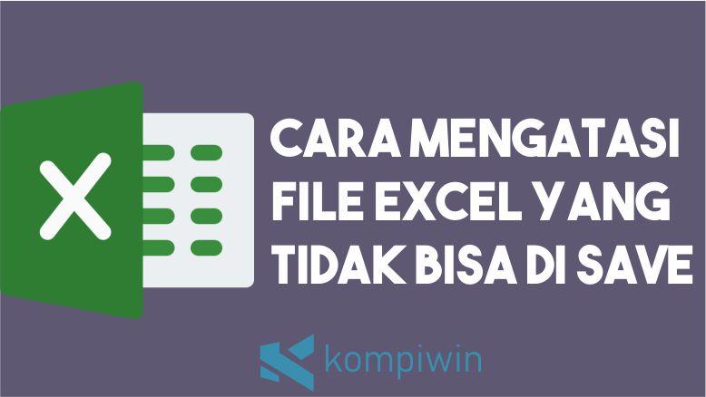 Cara Mengatasi File Excel Yang Tidak Bisa Di Save