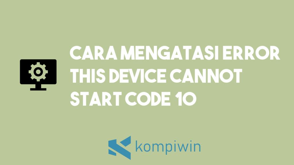 Cara Mengatasi Error This Device Cannot Start Code 10 1