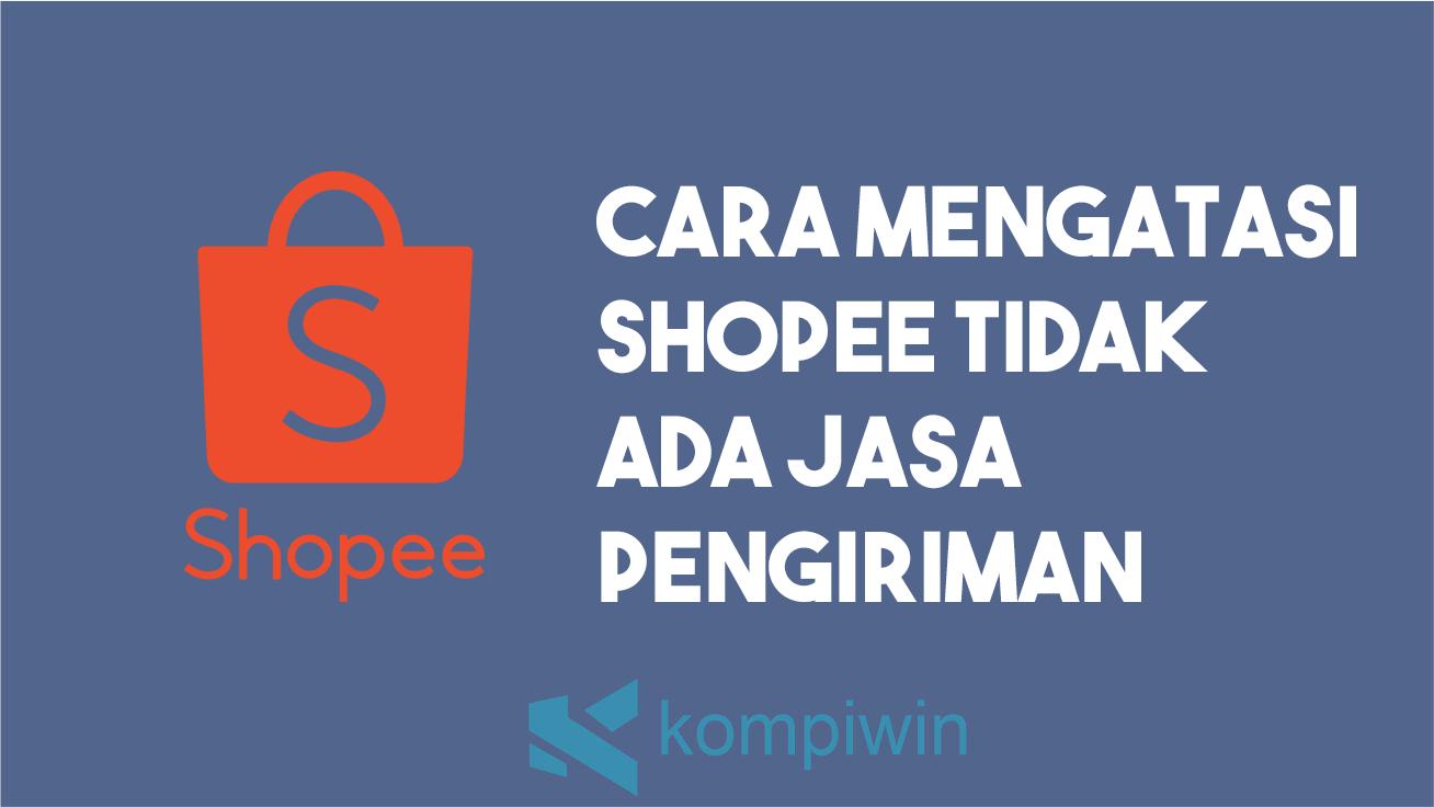 Cara Mengatasi Shopee Tidak Ada Jasa Pengiriman