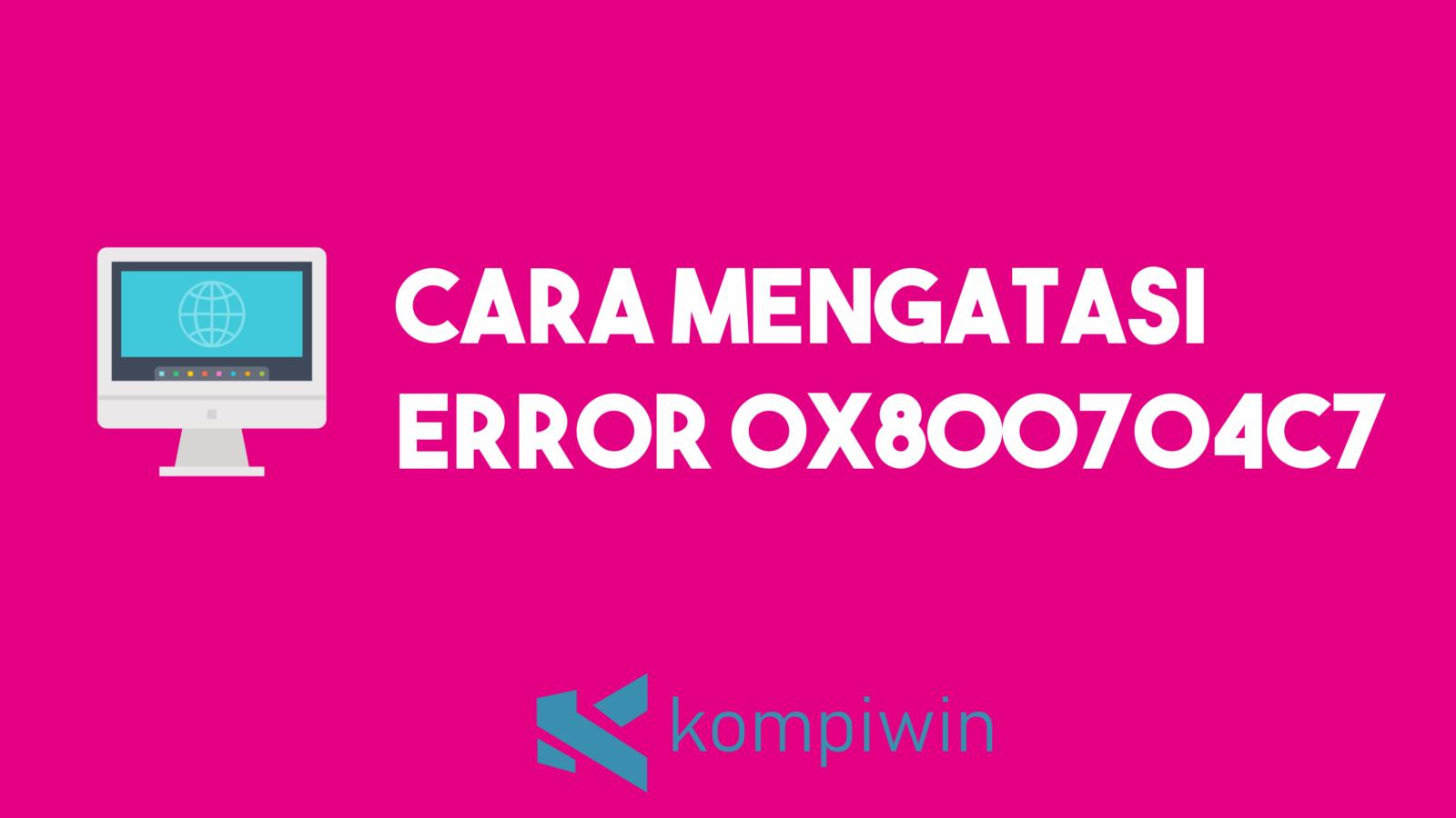 Cara Mengatasi Error 0x800704c7 7