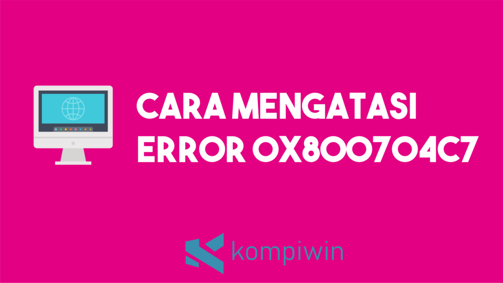 Cara Mengatasi Error 0x800704c7 5