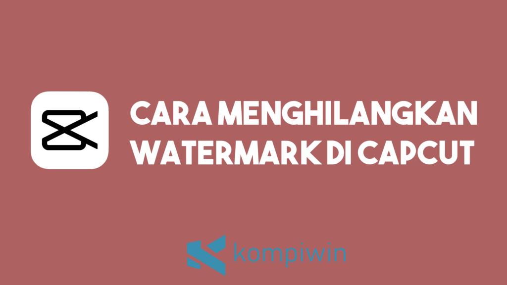 Cara Menghilangkan Watermark Di Capcut 1